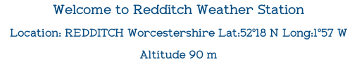 Welcome to Redditch Weather Station Location: REDDITCH Worcestershire Lat:52°18 N Long:1°57 W  Altitude 90 m